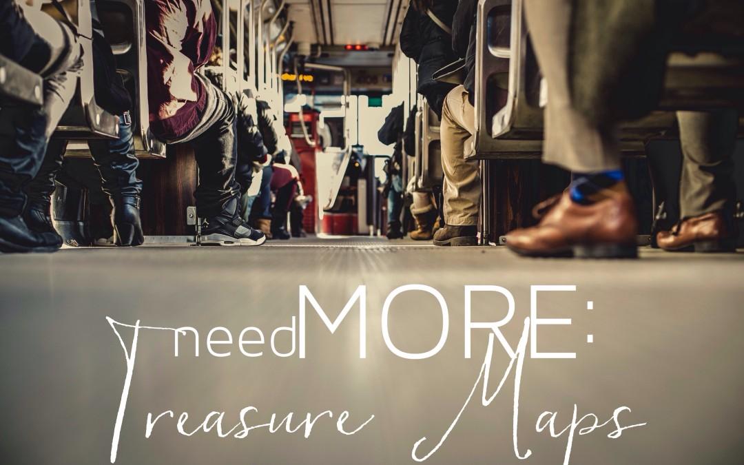 needMORE: Treasure Maps.