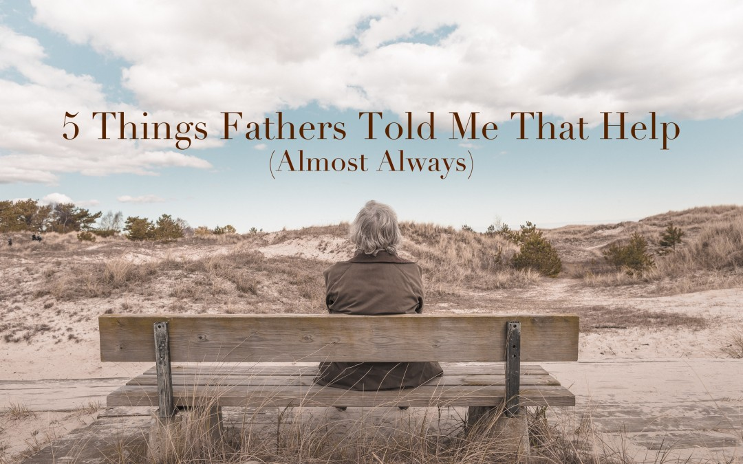 5 Things Fathers Told Me That Help (Almost Always)