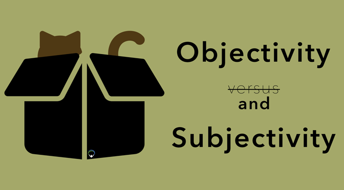Objectivity v̶e̶r̶s̶u̶s and Subjectivity