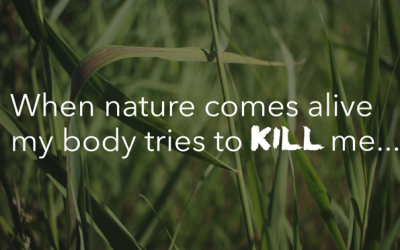 When nature comes alive my body tries to kill me…