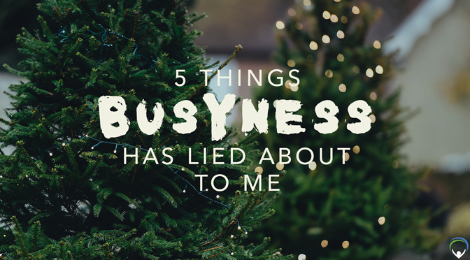 5 Things Busyness Has Lied About to Me.